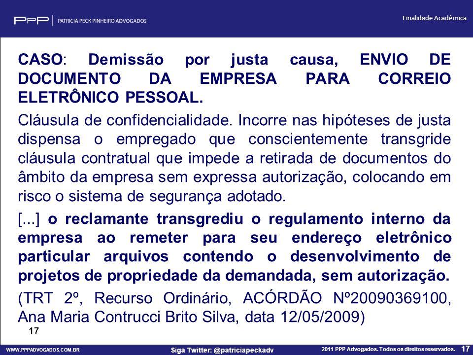 WWW.PPPADVOGADOS.COM.BR 2011 PPP Advogados. Todos os direitos reservados. 17 Siga Twitter: @patriciapeckadv Finalidade Acadêmica CASO: Demissão por ju