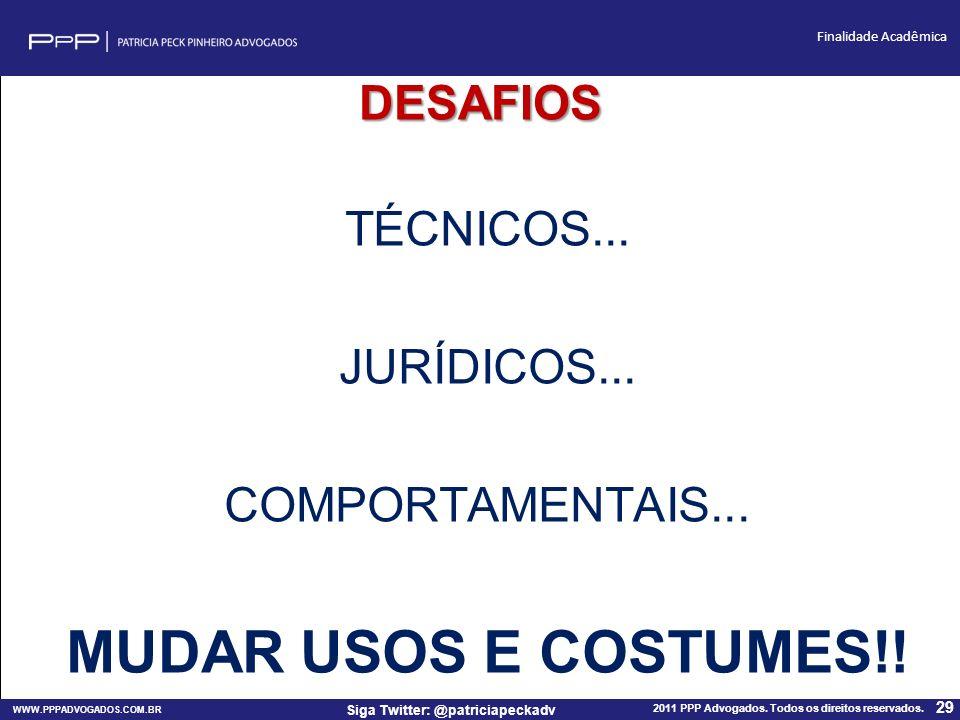 WWW.PPPADVOGADOS.COM.BR 2011 PPP Advogados. Todos os direitos reservados. 29 Siga Twitter: @patriciapeckadv Finalidade Acadêmica DESAFIOS TÉCNICOS...