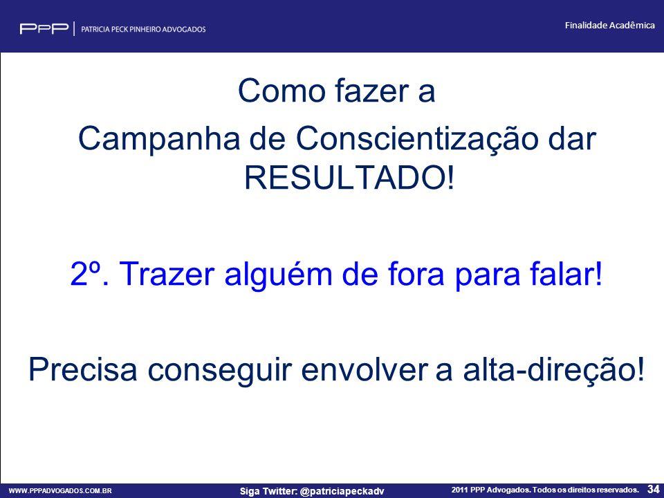 WWW.PPPADVOGADOS.COM.BR 2011 PPP Advogados. Todos os direitos reservados. 34 Siga Twitter: @patriciapeckadv Finalidade Acadêmica Como fazer a Campanha