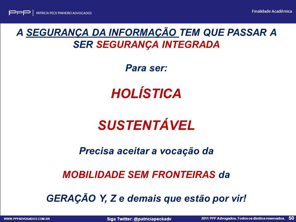 WWW.PPPADVOGADOS.COM.BR 2011 PPP Advogados. Todos os direitos reservados. 50 Siga Twitter: @patriciapeckadv Finalidade Acadêmica A SEGURANÇA DA INFORM