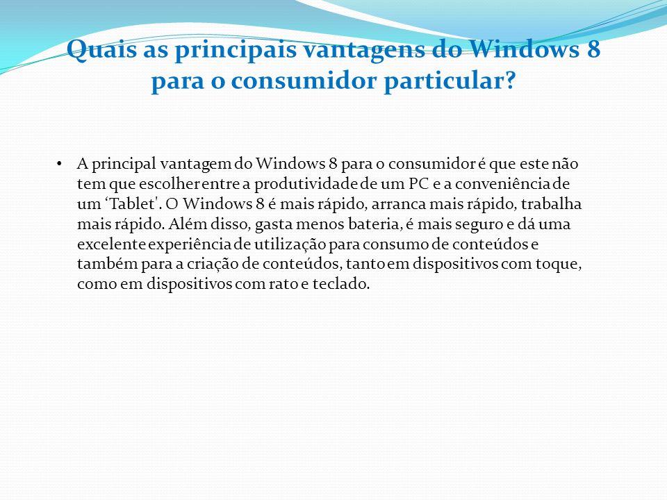 Quais as principais vantagens do Windows 8 para o consumidor particular? A principal vantagem do Windows 8 para o consumidor é que este não tem que es
