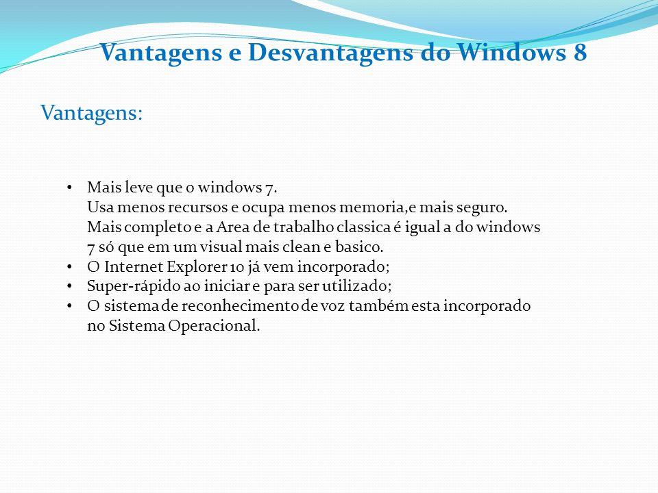 Vantagens e Desvantagens do Windows 8 Vantagens: Mais leve que o windows 7. Usa menos recursos e ocupa menos memoria,e mais seguro. Mais completo e a