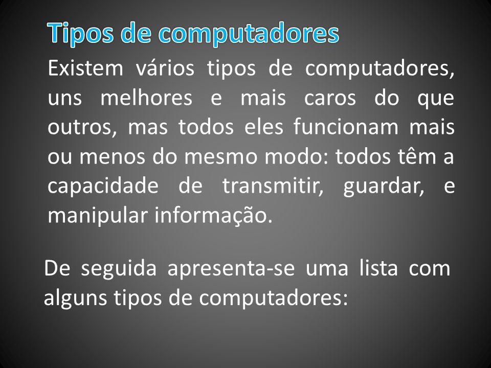 Existem vários tipos de computadores, uns melhores e mais caros do que outros, mas todos eles funcionam mais ou menos do mesmo modo: todos têm a capac