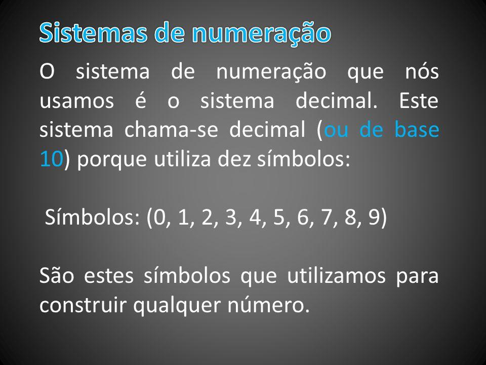 O sistema de numeração que nós usamos é o sistema decimal. Este sistema chama-se decimal (ou de base 10) porque utiliza dez símbolos: Símbolos: (0, 1,