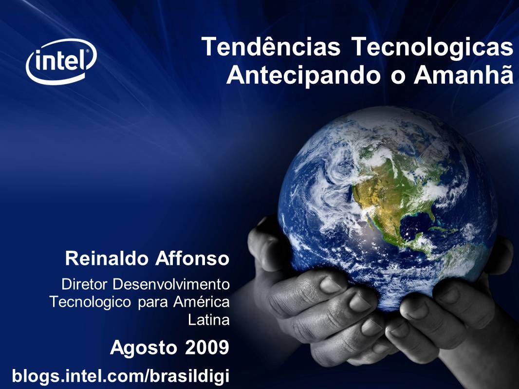 Tendências Tecnologicas Antecipando o Amanhã Reinaldo Affonso Diretor Desenvolvimento Tecnologico para América Latina Agosto 2009 blogs.intel.com/brasildigi tal