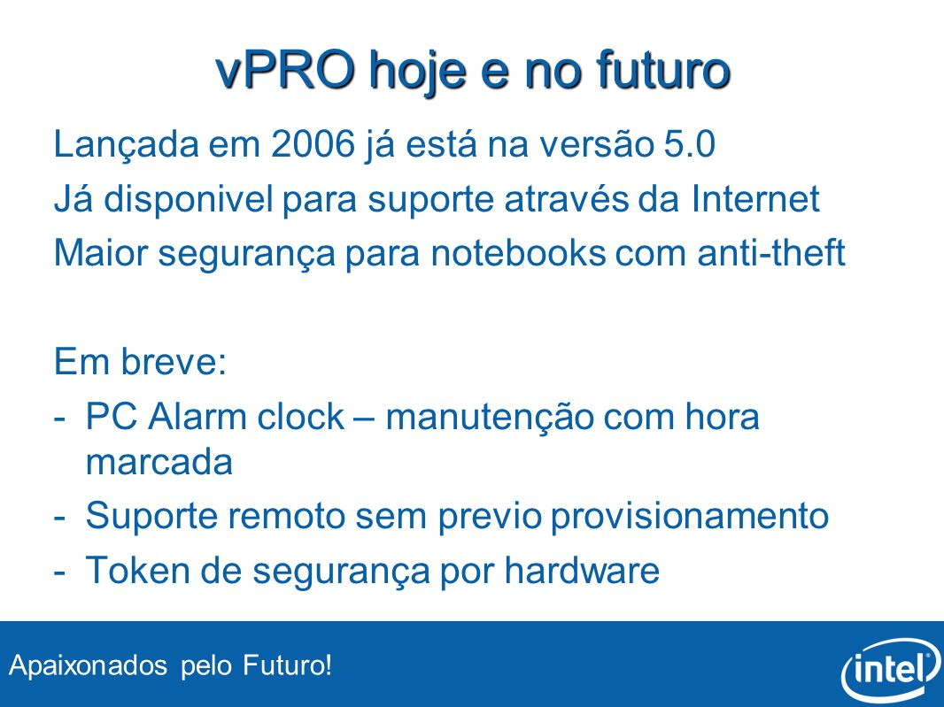 vPRO hoje e no futuro Lançada em 2006 já está na versão 5.0 Já disponivel para suporte através da Internet Maior segurança para notebooks com anti-theft Em breve: - -PC Alarm clock – manutenção com hora marcada - -Suporte remoto sem previo provisionamento - -Token de segurança por hardware