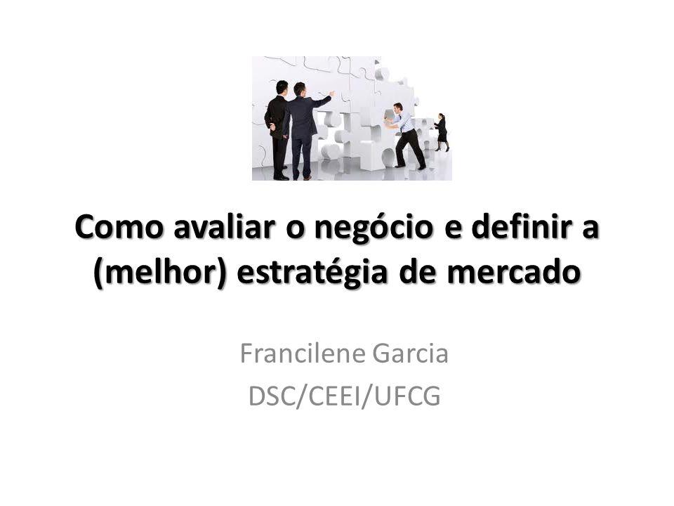 Como avaliar o negócio e definir a (melhor) estratégia de mercado Francilene Garcia DSC/CEEI/UFCG