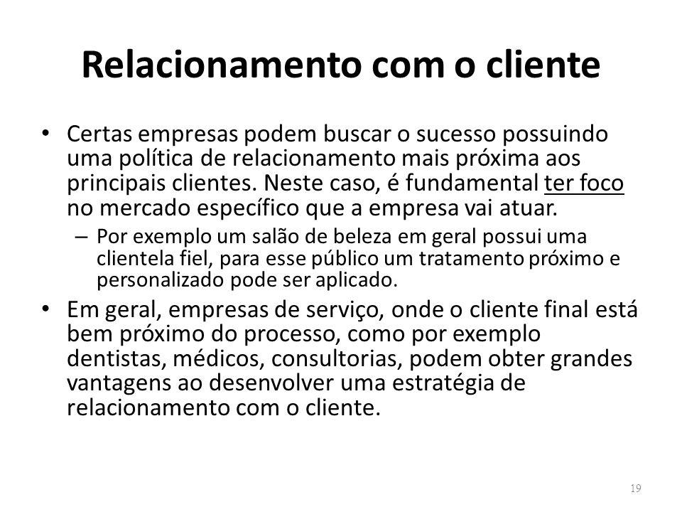 Relacionamento com o cliente Certas empresas podem buscar o sucesso possuindo uma política de relacionamento mais próxima aos principais clientes. Nes
