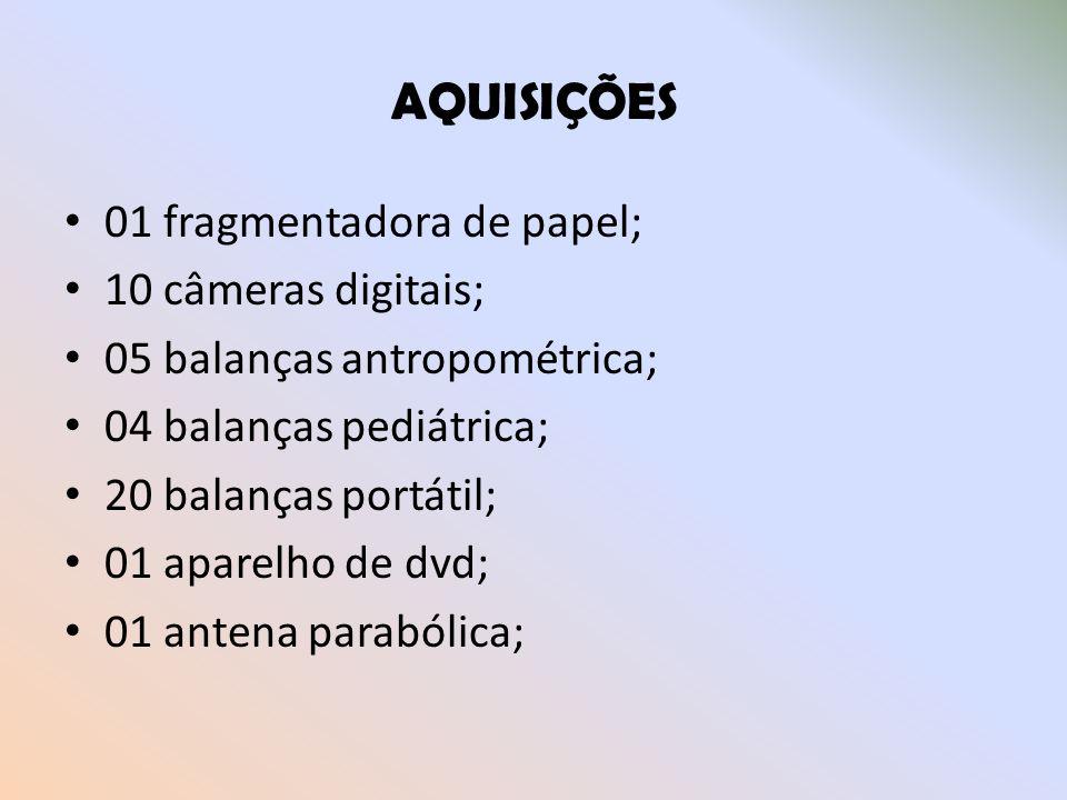 AQUISIÇÕES 01 fragmentadora de papel; 10 câmeras digitais; 05 balanças antropométrica; 04 balanças pediátrica; 20 balanças portátil; 01 aparelho de dv