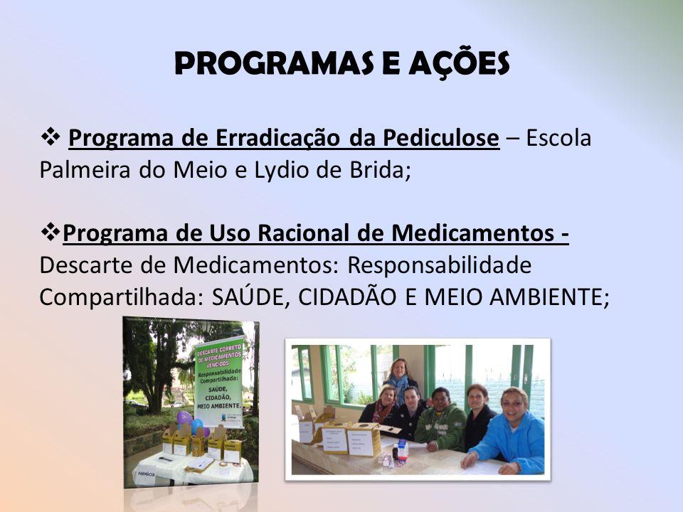 PROGRAMAS E AÇÕES Programa de Erradicação da Pediculose – Escola Palmeira do Meio e Lydio de Brida; Programa de Uso Racional de Medicamentos - Descart