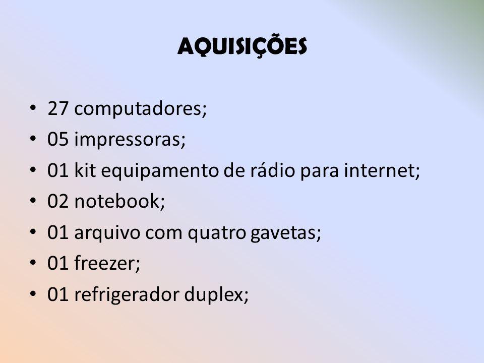 AQUISIÇÕES 27 computadores; 05 impressoras; 01 kit equipamento de rádio para internet; 02 notebook; 01 arquivo com quatro gavetas; 01 freezer; 01 refr