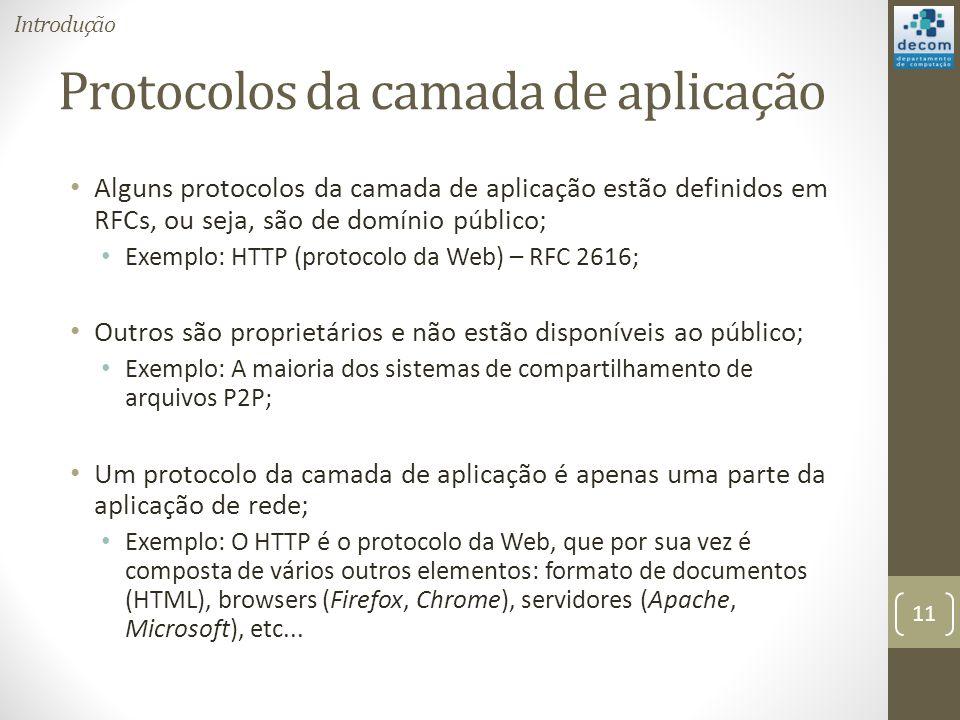 Protocolos da camada de aplicação Alguns protocolos da camada de aplicação estão definidos em RFCs, ou seja, são de domínio público; Exemplo: HTTP (protocolo da Web) – RFC 2616; Outros são proprietários e não estão disponíveis ao público; Exemplo: A maioria dos sistemas de compartilhamento de arquivos P2P; Um protocolo da camada de aplicação é apenas uma parte da aplicação de rede; Exemplo: O HTTP é o protocolo da Web, que por sua vez é composta de vários outros elementos: formato de documentos (HTML), browsers (Firefox, Chrome), servidores (Apache, Microsoft), etc...