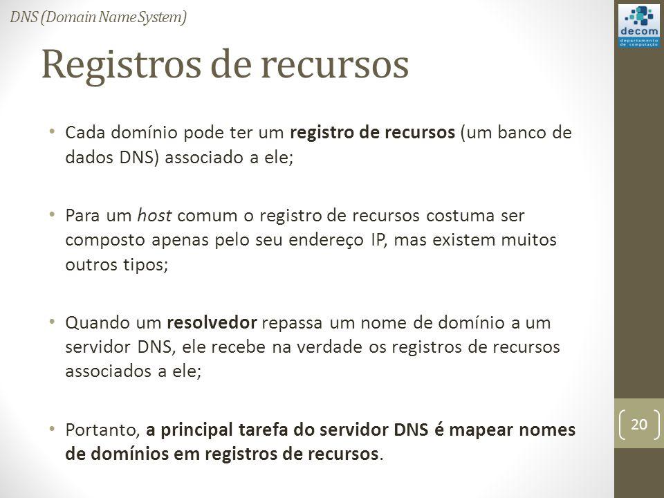 Registros de recursos Cada domínio pode ter um registro de recursos (um banco de dados DNS) associado a ele; Para um host comum o registro de recursos costuma ser composto apenas pelo seu endereço IP, mas existem muitos outros tipos; Quando um resolvedor repassa um nome de domínio a um servidor DNS, ele recebe na verdade os registros de recursos associados a ele; Portanto, a principal tarefa do servidor DNS é mapear nomes de domínios em registros de recursos.