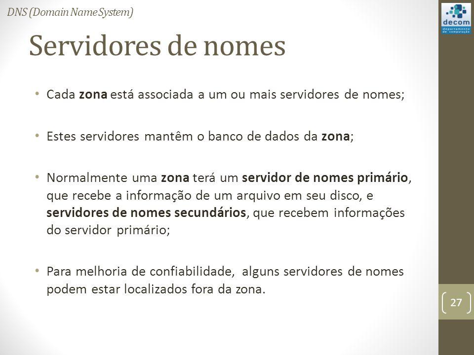 Servidores de nomes Cada zona está associada a um ou mais servidores de nomes; Estes servidores mantêm o banco de dados da zona; Normalmente uma zona terá um servidor de nomes primário, que recebe a informação de um arquivo em seu disco, e servidores de nomes secundários, que recebem informações do servidor primário; Para melhoria de confiabilidade, alguns servidores de nomes podem estar localizados fora da zona.