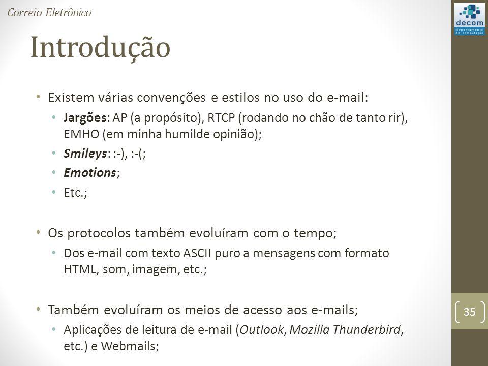 Introdução Existem várias convenções e estilos no uso do e-mail: Jargões: AP (a propósito), RTCP (rodando no chão de tanto rir), EMHO (em minha humilde opinião); Smileys: :-), :-(; Emotions; Etc.; Os protocolos também evoluíram com o tempo; Dos e-mail com texto ASCII puro a mensagens com formato HTML, som, imagem, etc.; Também evoluíram os meios de acesso aos e-mails; Aplicações de leitura de e-mail (Outlook, Mozilla Thunderbird, etc.) e Webmails; 35 Correio Eletrônico