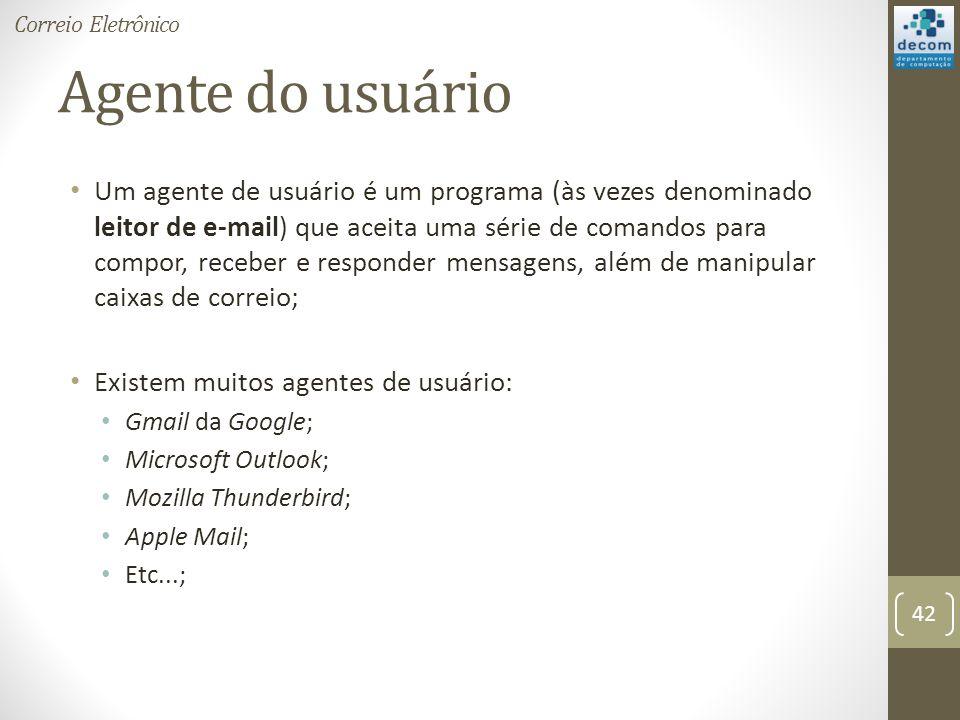 Agente do usuário Um agente de usuário é um programa (às vezes denominado leitor de e-mail) que aceita uma série de comandos para compor, receber e responder mensagens, além de manipular caixas de correio; Existem muitos agentes de usuário: Gmail da Google; Microsoft Outlook; Mozilla Thunderbird; Apple Mail; Etc...; 42 Correio Eletrônico
