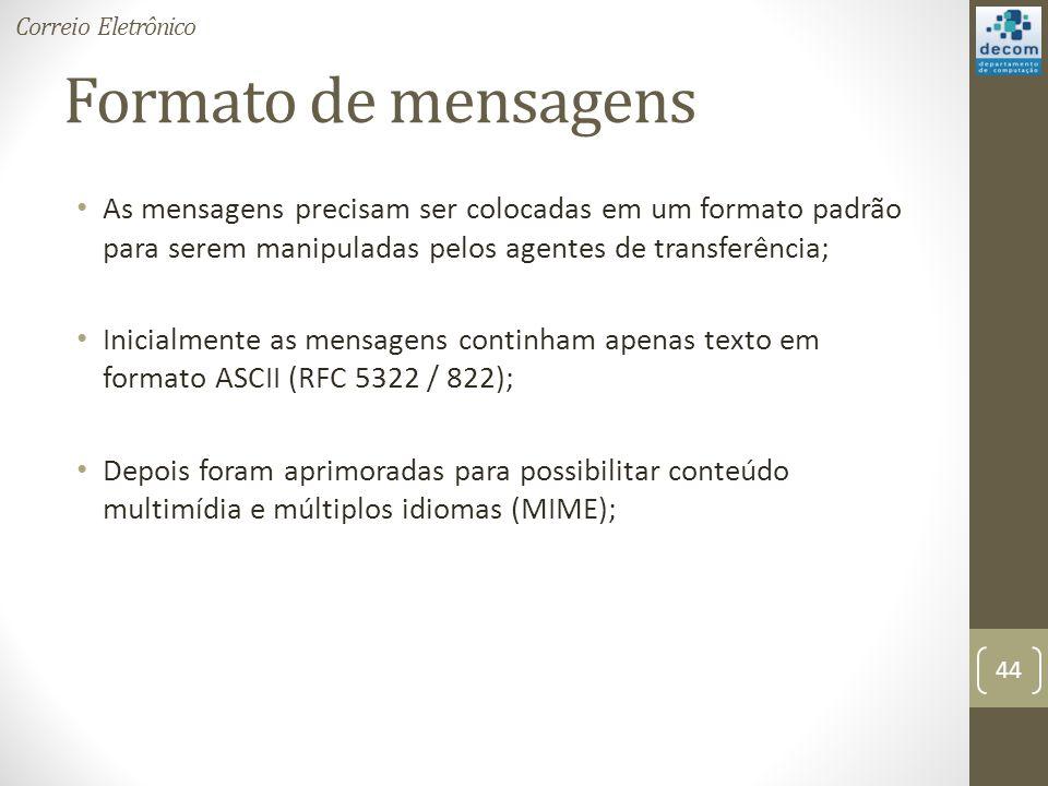 Formato de mensagens As mensagens precisam ser colocadas em um formato padrão para serem manipuladas pelos agentes de transferência; Inicialmente as mensagens continham apenas texto em formato ASCII (RFC 5322 / 822); Depois foram aprimoradas para possibilitar conteúdo multimídia e múltiplos idiomas (MIME); 44 Correio Eletrônico