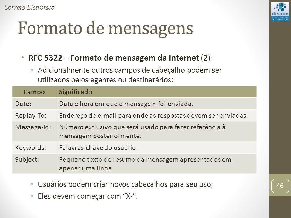 Formato de mensagens RFC 5322 – Formato de mensagem da Internet (2): Adicionalmente outros campos de cabeçalho podem ser utilizados pelos agentes ou destinatários: Usuários podem criar novos cabeçalhos para seu uso; Eles devem começar com X-.