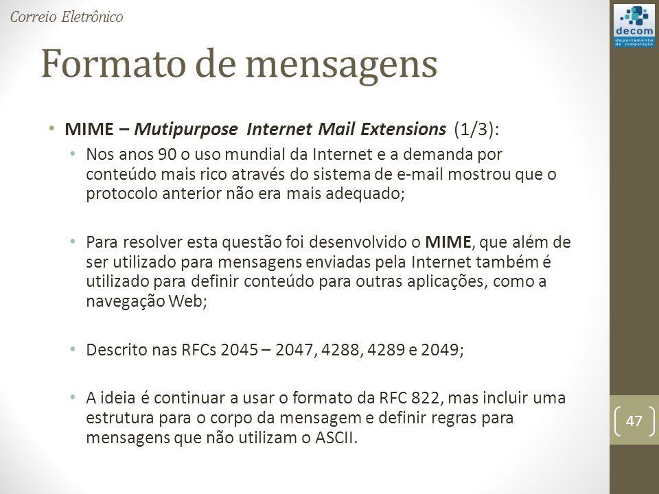 Formato de mensagens MIME – Mutipurpose Internet Mail Extensions (1/3): Nos anos 90 o uso mundial da Internet e a demanda por conteúdo mais rico através do sistema de e-mail mostrou que o protocolo anterior não era mais adequado; Para resolver esta questão foi desenvolvido o MIME, que além de ser utilizado para mensagens enviadas pela Internet também é utilizado para definir conteúdo para outras aplicações, como a navegação Web; Descrito nas RFCs 2045 – 2047, 4288, 4289 e 2049; A ideia é continuar a usar o formato da RFC 822, mas incluir uma estrutura para o corpo da mensagem e definir regras para mensagens que não utilizam o ASCII.