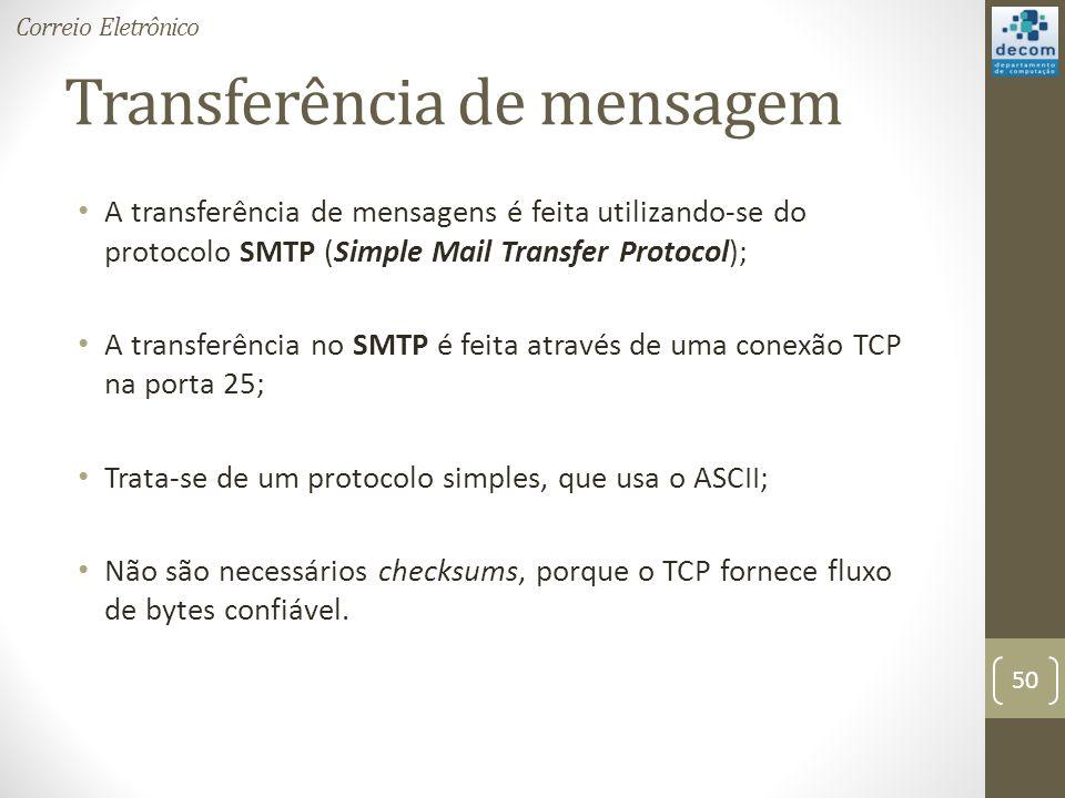 Transferência de mensagem A transferência de mensagens é feita utilizando-se do protocolo SMTP (Simple Mail Transfer Protocol); A transferência no SMTP é feita através de uma conexão TCP na porta 25; Trata-se de um protocolo simples, que usa o ASCII; Não são necessários checksums, porque o TCP fornece fluxo de bytes confiável.