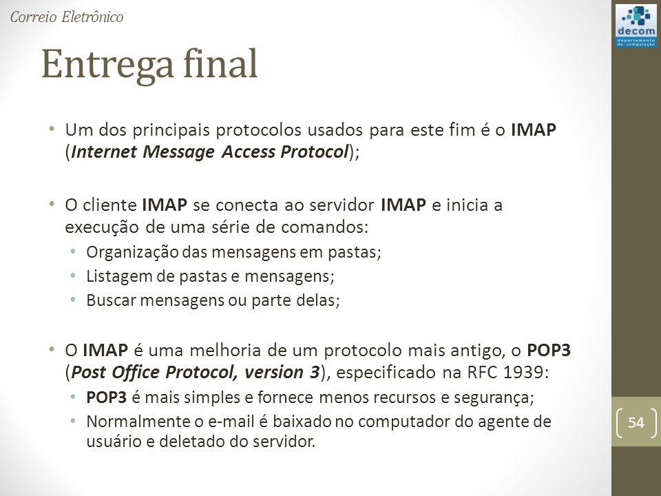 Entrega final Um dos principais protocolos usados para este fim é o IMAP (Internet Message Access Protocol); O cliente IMAP se conecta ao servidor IMAP e inicia a execução de uma série de comandos: Organização das mensagens em pastas; Listagem de pastas e mensagens; Buscar mensagens ou parte delas; O IMAP é uma melhoria de um protocolo mais antigo, o POP3 (Post Office Protocol, version 3), especificado na RFC 1939: POP3 é mais simples e fornece menos recursos e segurança; Normalmente o e-mail é baixado no computador do agente de usuário e deletado do servidor.