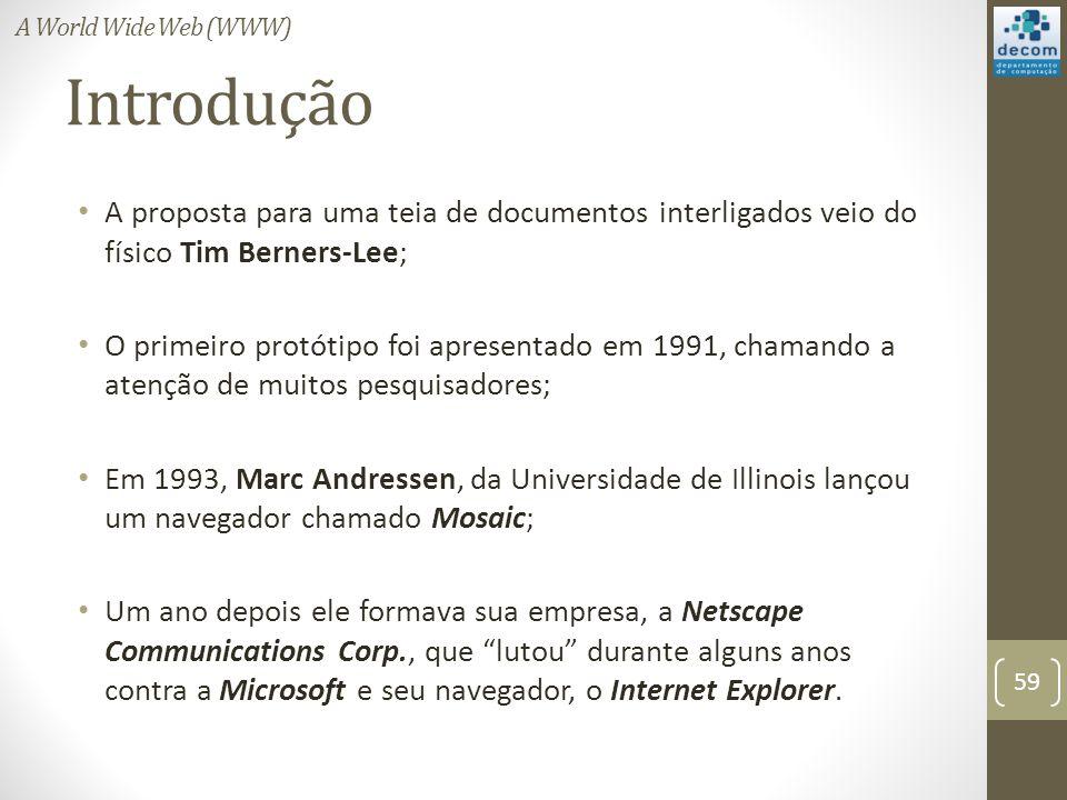 Introdução A proposta para uma teia de documentos interligados veio do físico Tim Berners-Lee; O primeiro protótipo foi apresentado em 1991, chamando a atenção de muitos pesquisadores; Em 1993, Marc Andressen, da Universidade de Illinois lançou um navegador chamado Mosaic; Um ano depois ele formava sua empresa, a Netscape Communications Corp., que lutou durante alguns anos contra a Microsoft e seu navegador, o Internet Explorer.