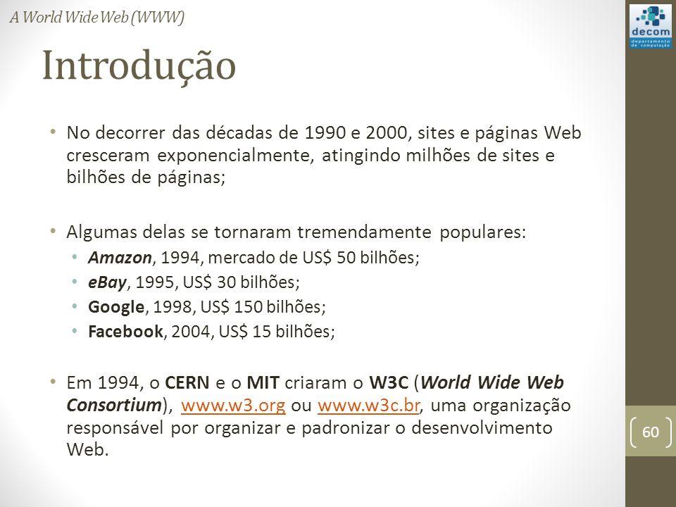 Introdução No decorrer das décadas de 1990 e 2000, sites e páginas Web cresceram exponencialmente, atingindo milhões de sites e bilhões de páginas; Algumas delas se tornaram tremendamente populares: Amazon, 1994, mercado de US$ 50 bilhões; eBay, 1995, US$ 30 bilhões; Google, 1998, US$ 150 bilhões; Facebook, 2004, US$ 15 bilhões; Em 1994, o CERN e o MIT criaram o W3C (World Wide Web Consortium), www.w3.org ou www.w3c.br, uma organização responsável por organizar e padronizar o desenvolvimento Web.www.w3.orgwww.w3c.br 60 A World Wide Web (WWW)