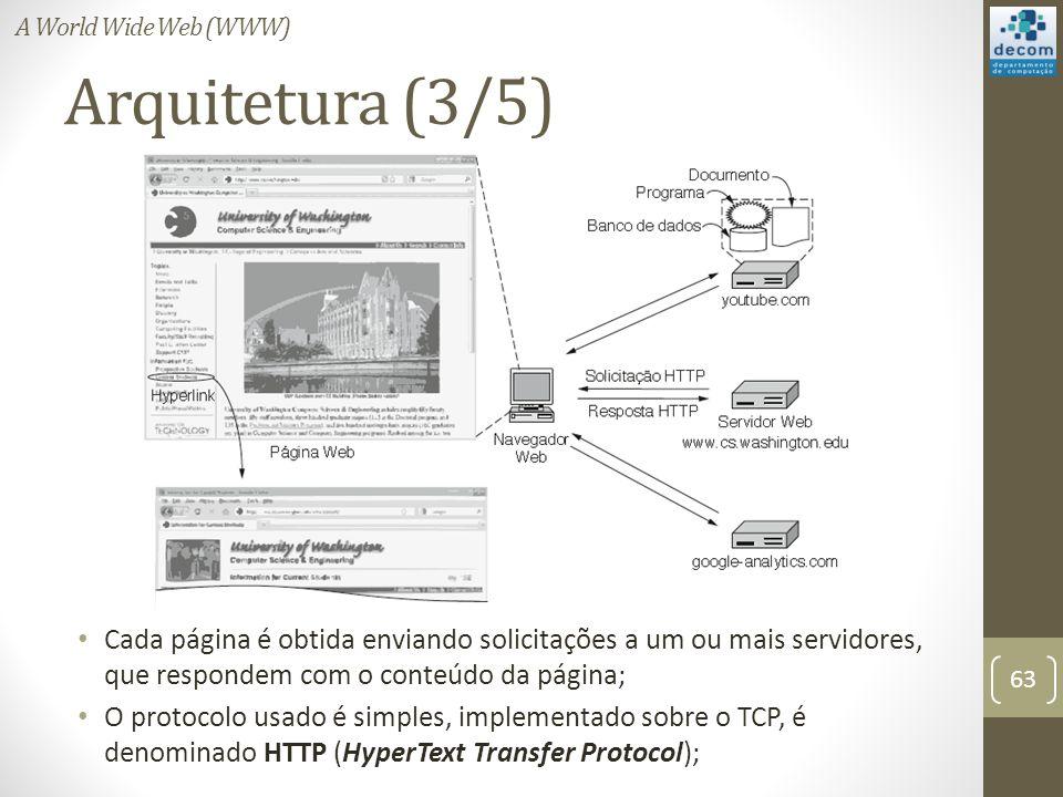 Arquitetura (3/5) Cada página é obtida enviando solicitações a um ou mais servidores, que respondem com o conteúdo da página; O protocolo usado é simples, implementado sobre o TCP, é denominado HTTP (HyperText Transfer Protocol); 63 A World Wide Web (WWW)
