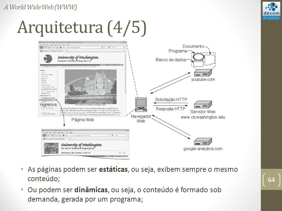 Arquitetura (4/5) As páginas podem ser estáticas, ou seja, exibem sempre o mesmo conteúdo; Ou podem ser dinâmicas, ou seja, o conteúdo é formado sob demanda, gerada por um programa; 64 A World Wide Web (WWW)