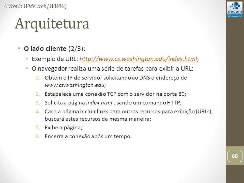 Arquitetura O lado cliente (2/3): Exemplo de URL: http://www.cs.washington.edu/index.html;http://www.cs.washington.edu/index.html O navegador realiza uma série de tarefas para exibir a URL: 1.Obtém o IP do servidor solicitando ao DNS o endereço de www.cs.washington.edu; 2.Estabelece uma conexão TCP com o servidor na porta 80; 3.Solicita a página index.html usando um comando HTTP; 4.Caso a página incluir links para outros recursos para exibição (URLs), buscará estes recursos da mesma maneira; 5.Exibe a página; 6.Encerra a conexão após um tempo.