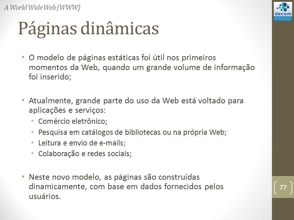 Páginas dinâmicas O modelo de páginas estáticas foi útil nos primeiros momentos da Web, quando um grande volume de informação foi inserido; Atualmente, grande parte do uso da Web está voltado para aplicações e serviços: Comércio eletrônico; Pesquisa em catálogos de bibliotecas ou na própria Web; Leitura e envio de e-mails; Colaboração e redes sociais; Neste novo modelo, as páginas são construídas dinamicamente, com base em dados fornecidos pelos usuários.