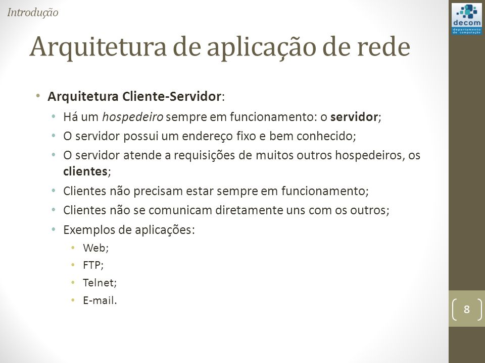 Arquitetura de aplicação de rede Arquitetura Cliente-Servidor: Há um hospedeiro sempre em funcionamento: o servidor; O servidor possui um endereço fixo e bem conhecido; O servidor atende a requisições de muitos outros hospedeiros, os clientes; Clientes não precisam estar sempre em funcionamento; Clientes não se comunicam diretamente uns com os outros; Exemplos de aplicações: Web; FTP; Telnet; E-mail.