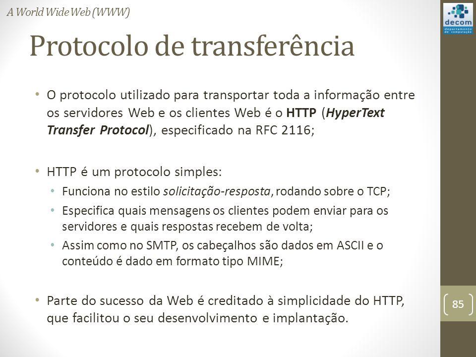 Protocolo de transferência O protocolo utilizado para transportar toda a informação entre os servidores Web e os clientes Web é o HTTP (HyperText Transfer Protocol), especificado na RFC 2116; HTTP é um protocolo simples: Funciona no estilo solicitação-resposta, rodando sobre o TCP; Especifica quais mensagens os clientes podem enviar para os servidores e quais respostas recebem de volta; Assim como no SMTP, os cabeçalhos são dados em ASCII e o conteúdo é dado em formato tipo MIME; Parte do sucesso da Web é creditado à simplicidade do HTTP, que facilitou o seu desenvolvimento e implantação.