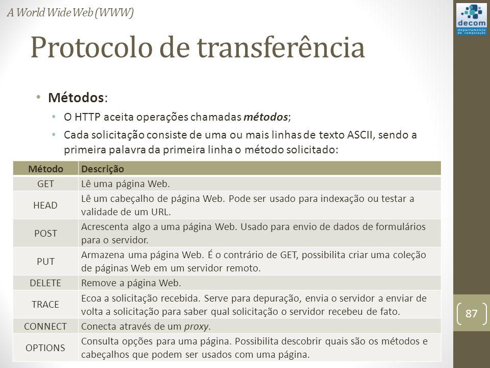 Protocolo de transferência Métodos: O HTTP aceita operações chamadas métodos; Cada solicitação consiste de uma ou mais linhas de texto ASCII, sendo a primeira palavra da primeira linha o método solicitado: 87 A World Wide Web (WWW) MétodoDescrição GETLê uma página Web.