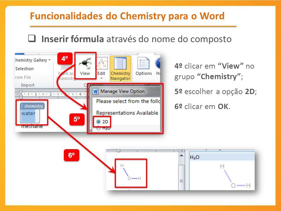 4º clicar em View no grupo Chemistry; 5º escolher a opção 2D; 6º clicar em OK. Funcionalidades do Chemistry para o Word Inserir fórmula através do nom
