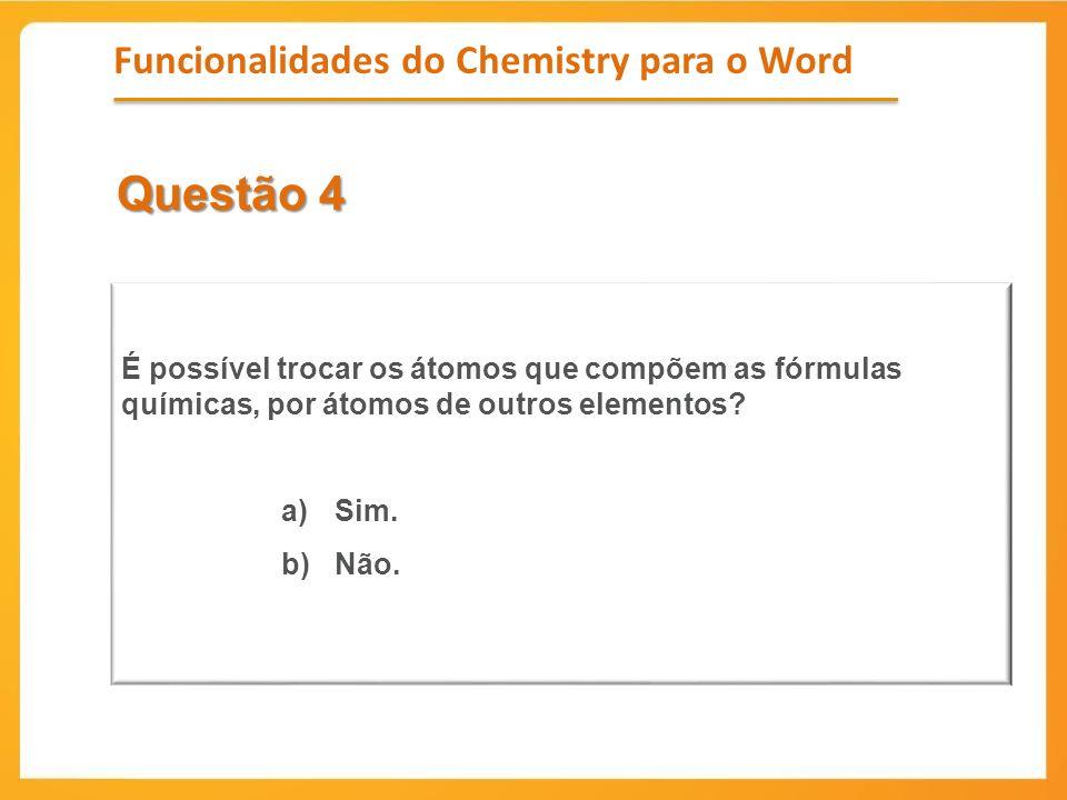 Questão 4 É possível trocar os átomos que compõem as fórmulas químicas, por átomos de outros elementos? a)Sim. b)Não. Funcionalidades do Chemistry par