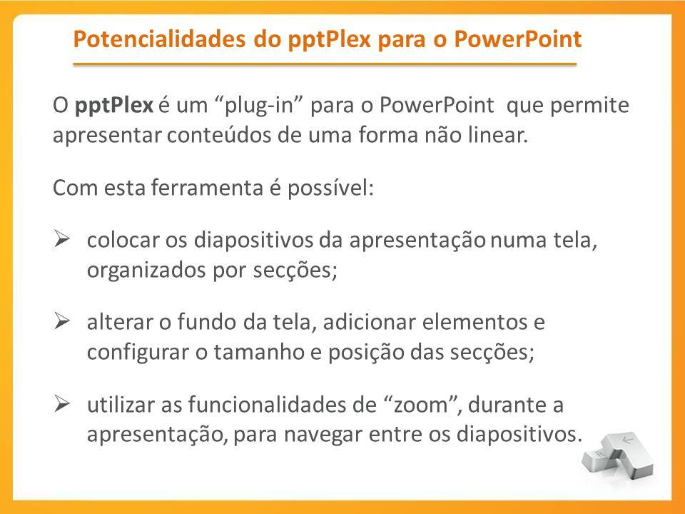 Potencialidades do pptPlex para o PowerPoint O pptPlex é um plug-in para o PowerPoint que permite apresentar conteúdos de uma forma não linear. Com es