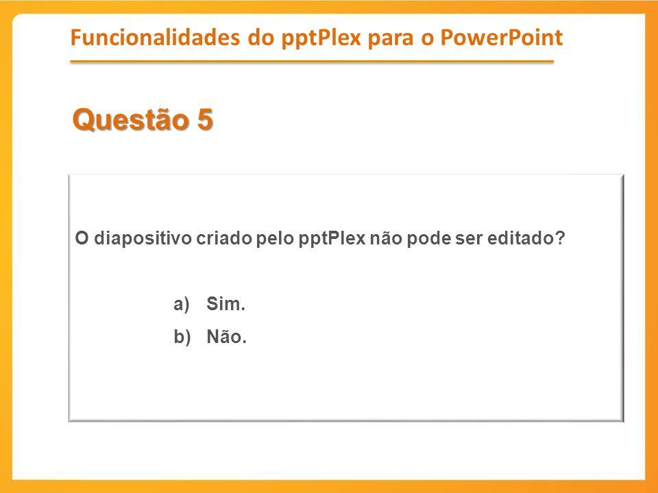 Questão 5 O diapositivo criado pelo pptPlex não pode ser editado? a)Sim. b)Não. Funcionalidades do pptPlex para o PowerPoint