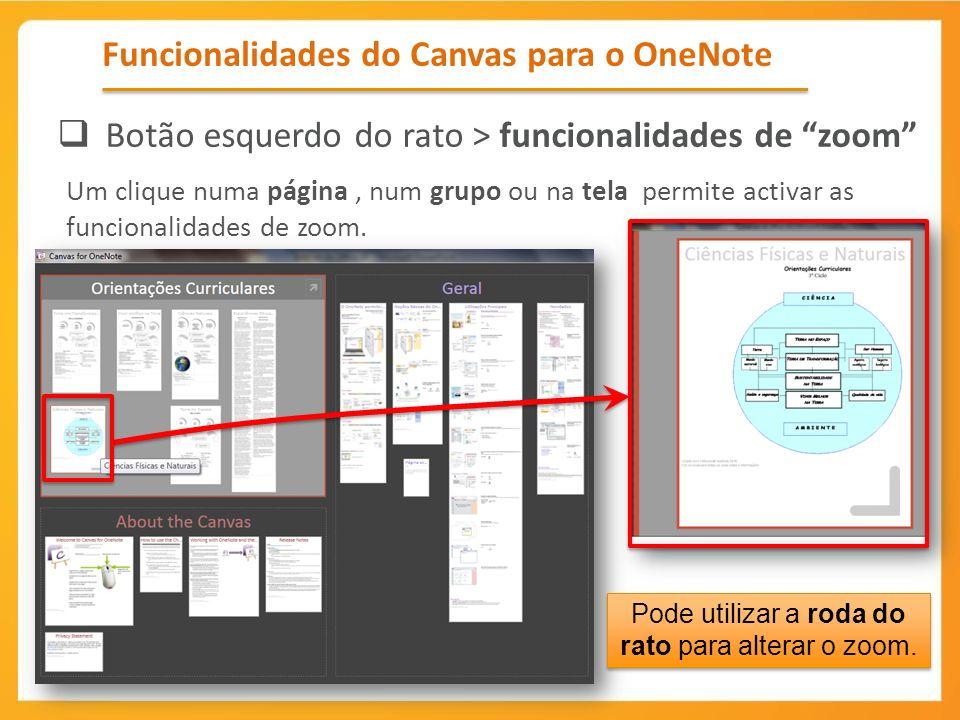 Funcionalidades do Canvas para o OneNote Botão esquerdo do rato > funcionalidades de zoom Um clique numa página, num grupo ou na tela permite activar