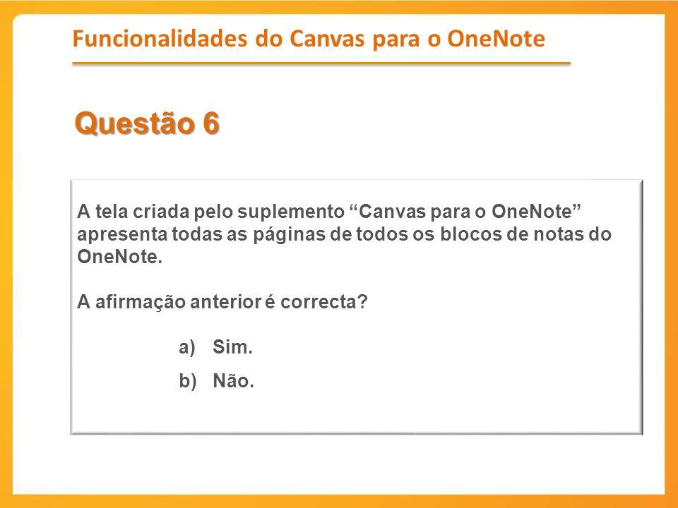 Questão 6 A tela criada pelo suplemento Canvas para o OneNote apresenta todas as páginas de todos os blocos de notas do OneNote. A afirmação anterior