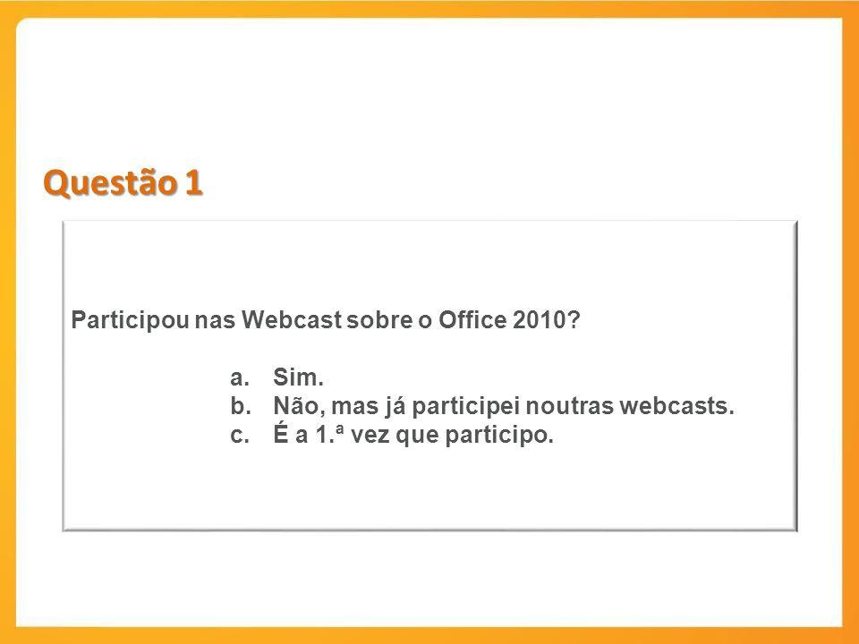 Questão 1 Participou nas Webcast sobre o Office 2010? a.Sim. b.Não, mas já participei noutras webcasts. c.É a 1.ª vez que participo.