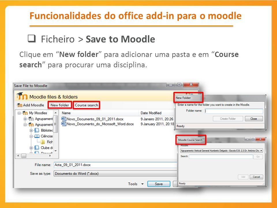 Funcionalidades do office add-in para o moodle Ficheiro > Save to Moodle Clique em New folder para adicionar uma pasta e em Course search para procura