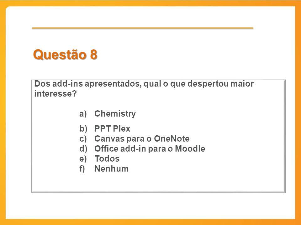 Questão 8 Dos add-ins apresentados, qual o que despertou maior interesse? a)Chemistry b)PPT Plex c)Canvas para o OneNote d)Office add-in para o Moodle