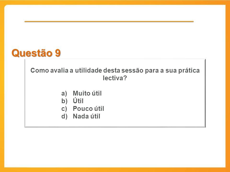 Questão 9 Como avalia a utilidade desta sessão para a sua prática lectiva? a)Muito útil b)Útil c)Pouco útil d)Nada útil