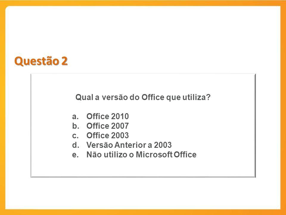 Questão 2 Qual a versão do Office que utiliza? a.Office 2010 b.Office 2007 c.Office 2003 d.Versão Anterior a 2003 e.Não utilizo o Microsoft Office