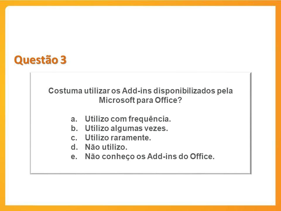 Questão 3 Costuma utilizar os Add-ins disponibilizados pela Microsoft para Office? a.Utilizo com frequência. b.Utilizo algumas vezes. c.Utilizo rarame