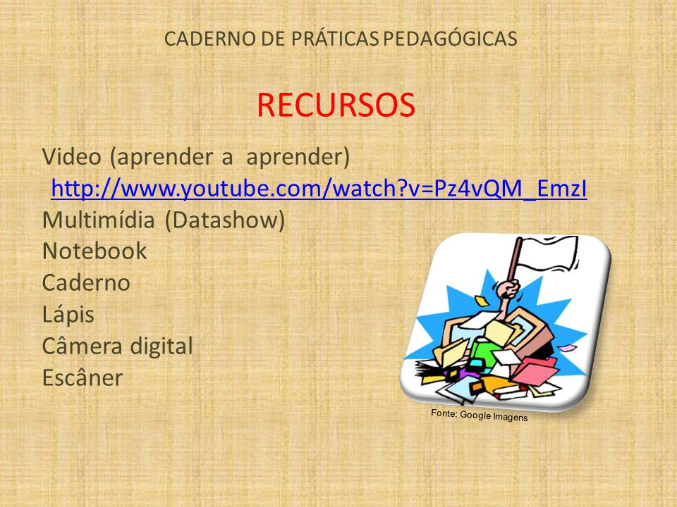 CADERNO DE PRÁTICAS PEDAGÓGICAS RECURSOS Video (aprender a aprender) http://www.youtube.com/watch?v=Pz4vQM_EmzI Multimídia (Datashow) Notebook Caderno