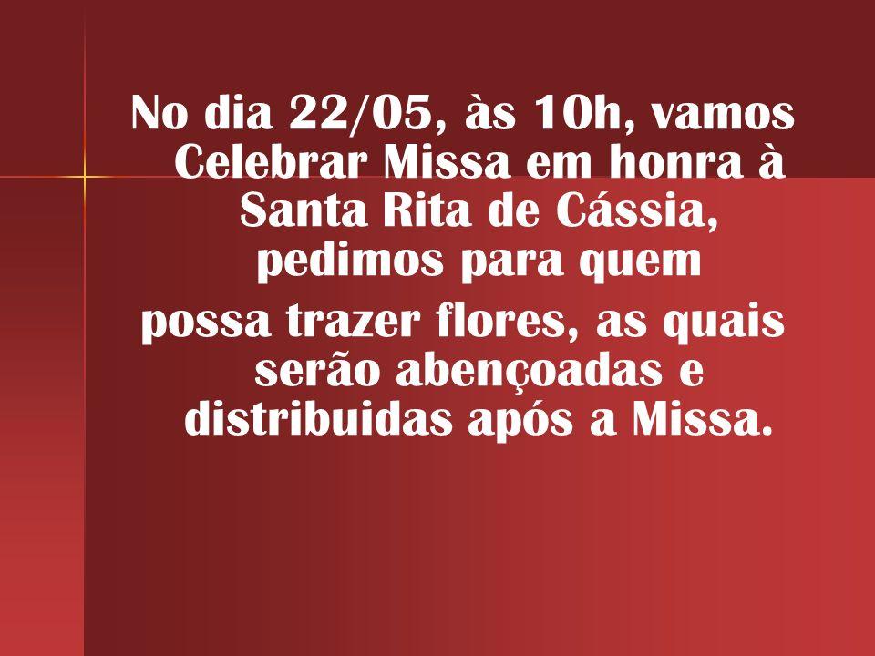 No dia 22/05, às 10h, vamos Celebrar Missa em honra à Santa Rita de Cássia, pedimos para quem possa trazer flores, as quais serão abençoadas e distrib