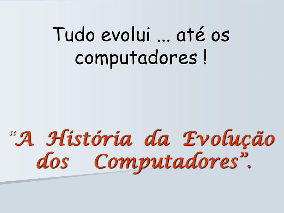 A História da Evolução dos Computadores. A História da Evolução dos Computadores. Tudo evolui... até os computadores !