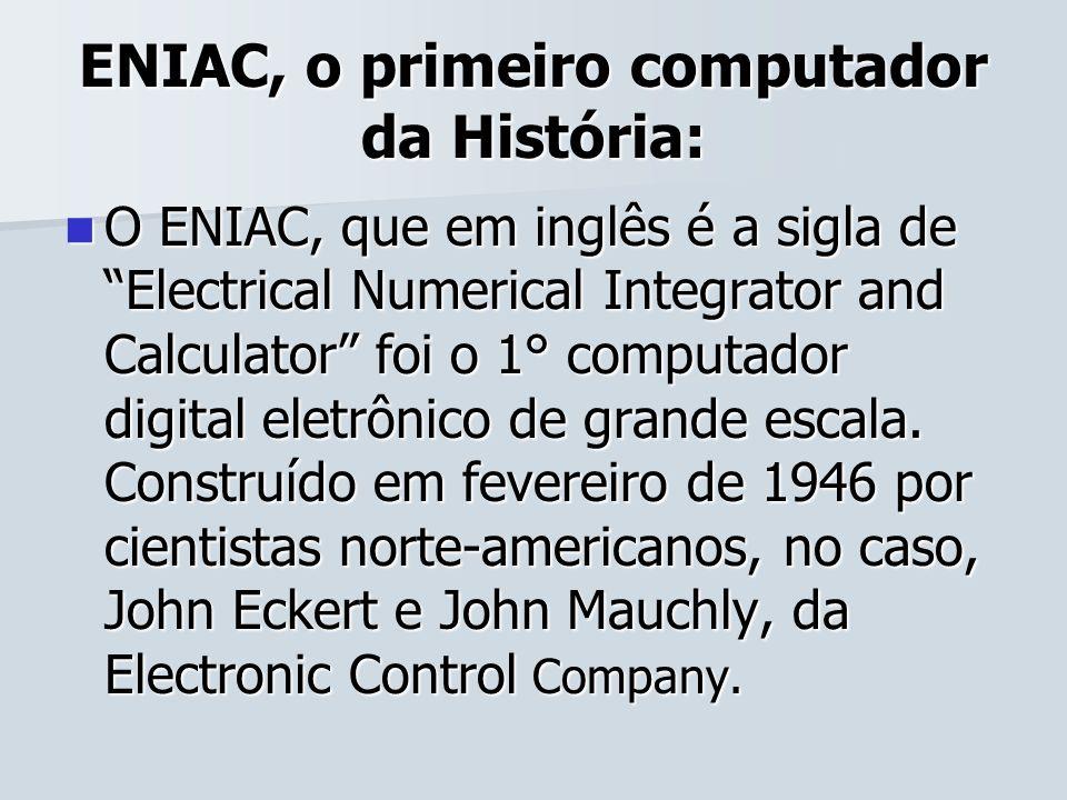 ENIAC, o primeiro computador da História: O ENIAC, que em inglês é a sigla de Electrical Numerical Integrator and Calculator foi o 1° computador digit